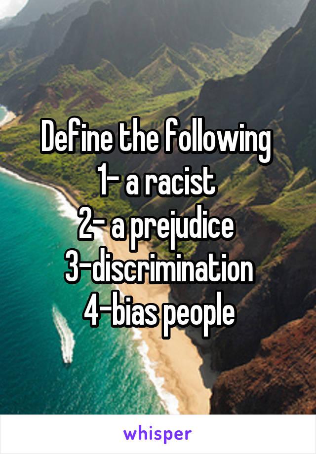 Define the following  1- a racist  2- a prejudice  3-discrimination 4-bias people