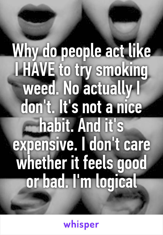 Why do people act like I HAVE to try smoking weed. No actually I don't. It's not a nice habit. And it's expensive. I don't care whether it feels good or bad. I'm logical