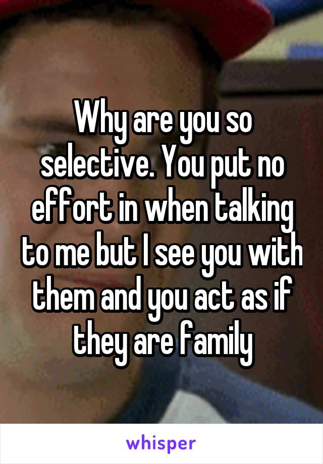 Why are you so selective. You put no effort in when talking to me but I see you with them and you act as if they are family
