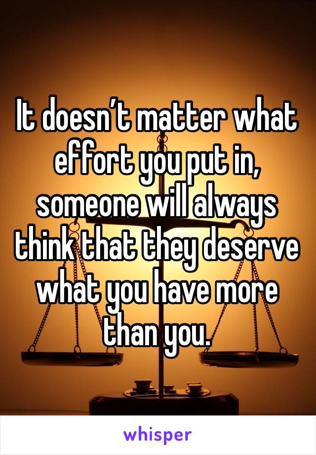 It doesn't matter what effort you put in, someone will always think that they deserve what you have more than you.