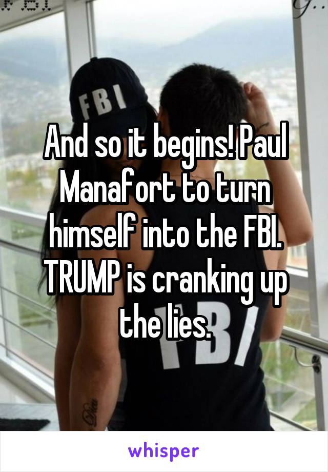 And so it begins! Paul Manafort to turn himself into the FBI. TRUMP is cranking up the lies.