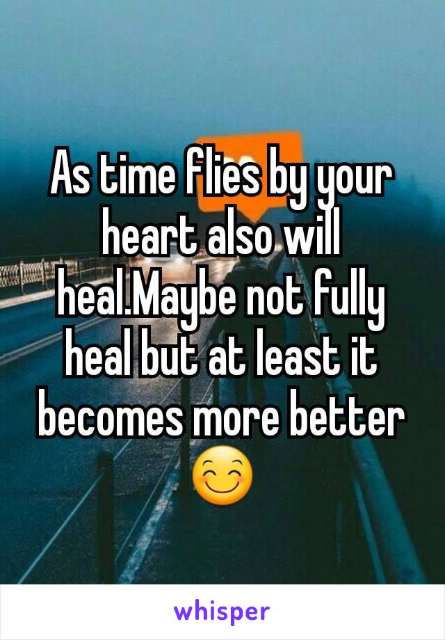 As time flies by your heart also will heal.Maybe not fully heal but at least it becomes more better 😊
