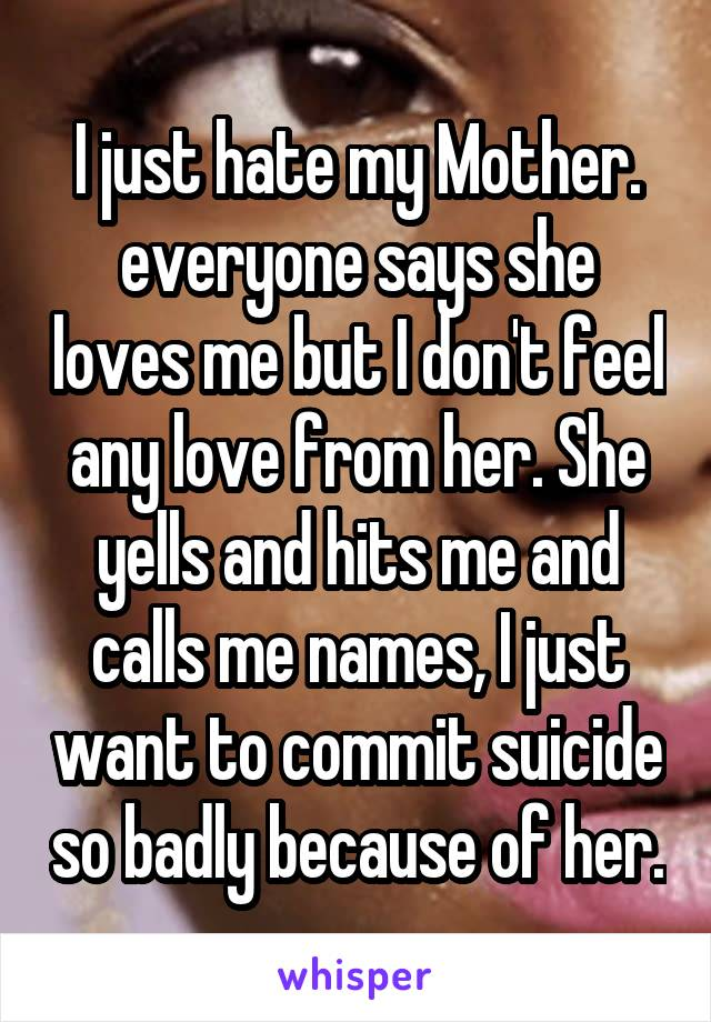 I just hate my Mother. everyone says she loves me but I don't feel any love from her. She yells and hits me and calls me names, I just want to commit suicide so badly because of her.