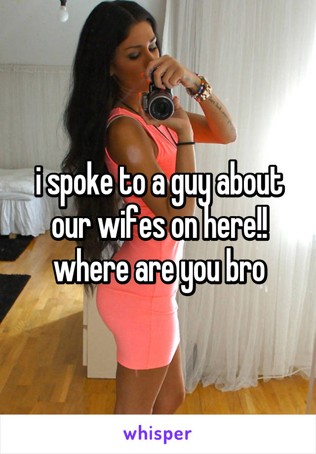 i spoke to a guy about our wifes on here!! where are you bro