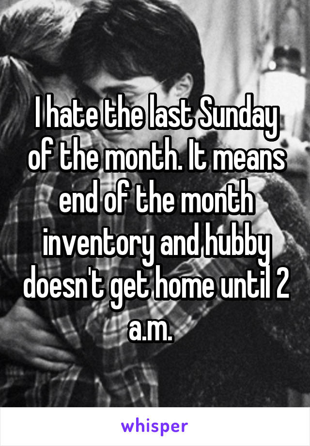 I hate the last Sunday of the month. It means end of the month inventory and hubby doesn't get home until 2 a.m.
