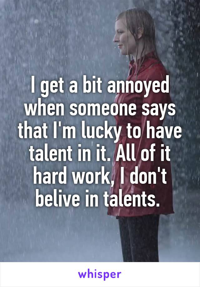 I get a bit annoyed when someone says that I'm lucky to have talent in it. All of it hard work, I don't belive in talents.
