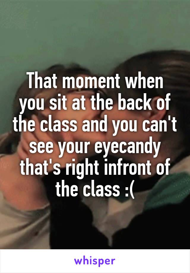 That moment when you sit at the back of the class and you can't see your eyecandy that's right infront of the class :(