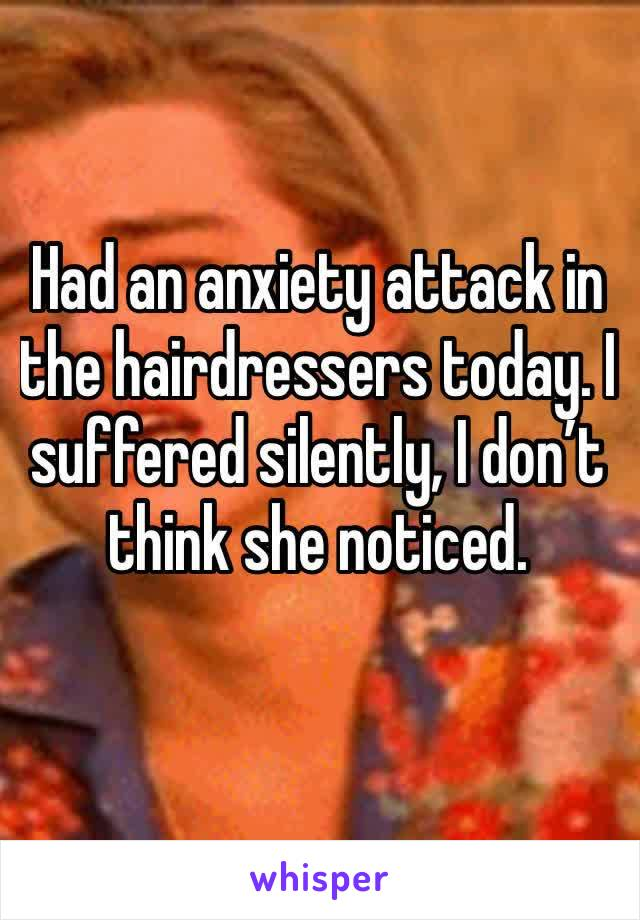 Had an anxiety attack in the hairdressers today. I suffered silently, I don't think she noticed.