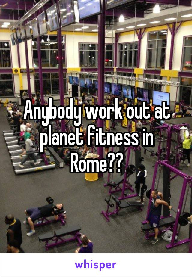 Anybody work out at planet fitness in Rome??