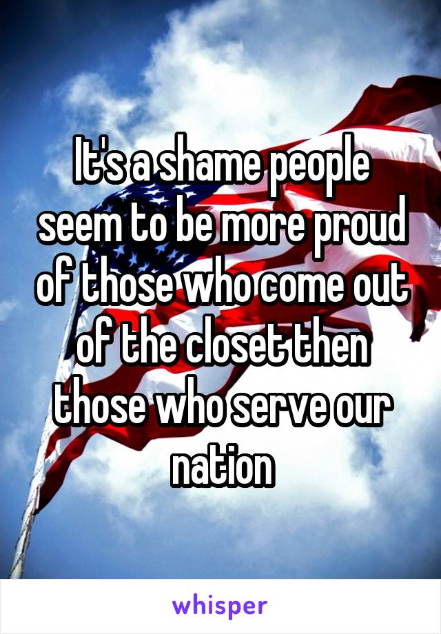 It's a shame people seem to be more proud of those who come out of the closet then those who serve our nation
