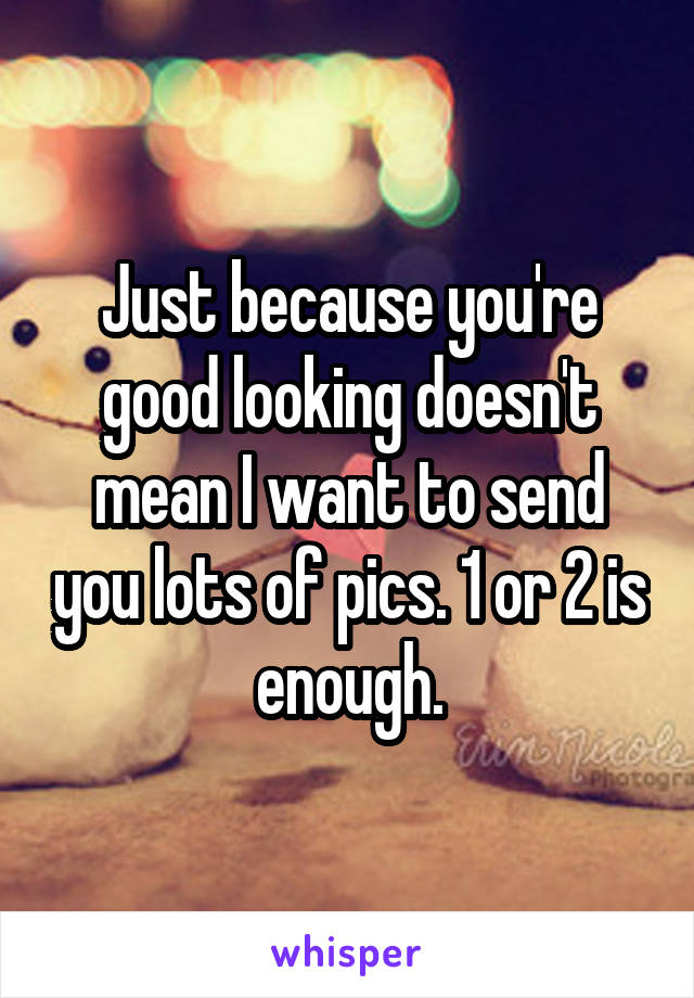 Just because you're good looking doesn't mean I want to send you lots of pics. 1 or 2 is enough.