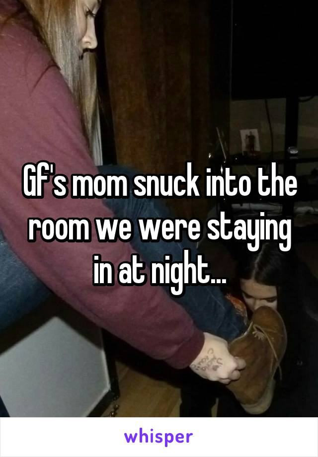 Gf's mom snuck into the room we were staying in at night...