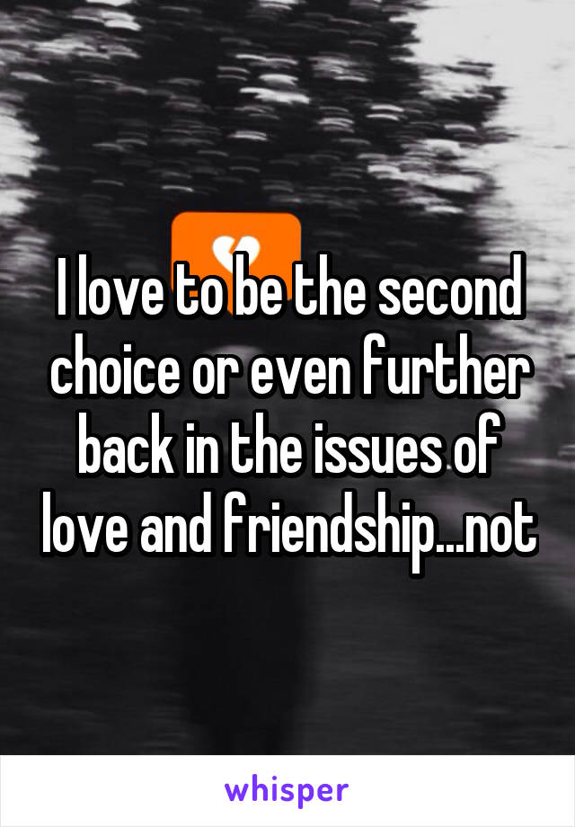 I love to be the second choice or even further back in the issues of love and friendship...not