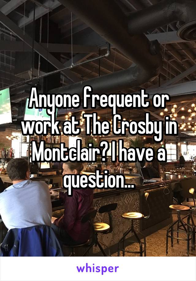 Anyone frequent or work at The Crosby in Montclair? I have a question...