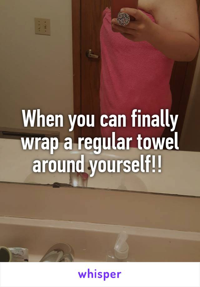 When you can finally wrap a regular towel around yourself!!