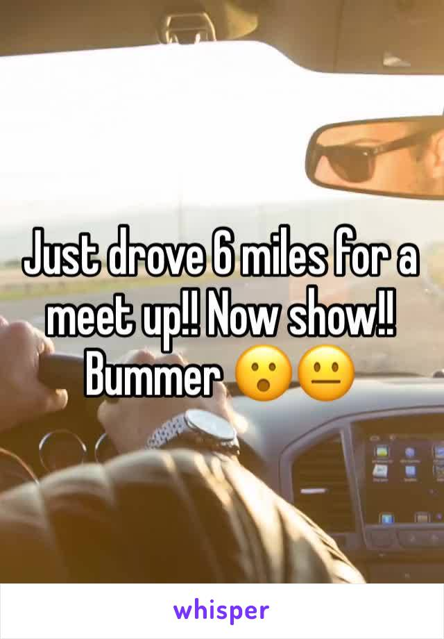 Just drove 6 miles for a meet up!! Now show!! Bummer 😮😐