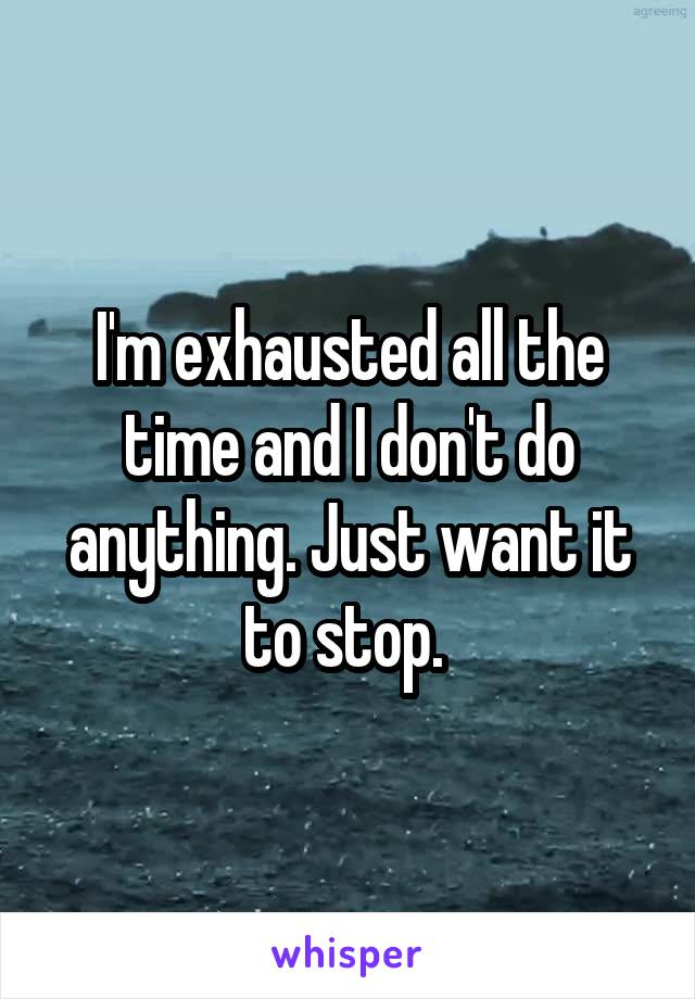 I'm exhausted all the time and I don't do anything. Just want it to stop.
