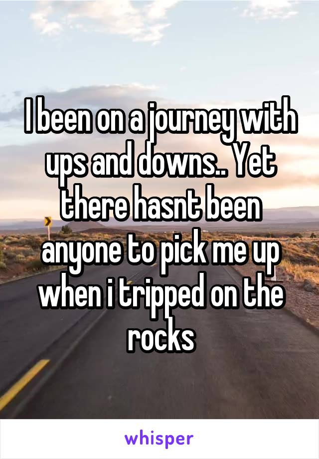 I been on a journey with ups and downs.. Yet there hasnt been anyone to pick me up when i tripped on the rocks