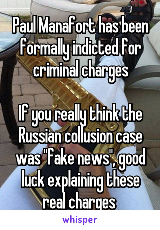 """Paul Manafort has been formally indicted for criminal charges  If you really think the Russian collusion case was """"fake news"""", good luck explaining these real charges"""