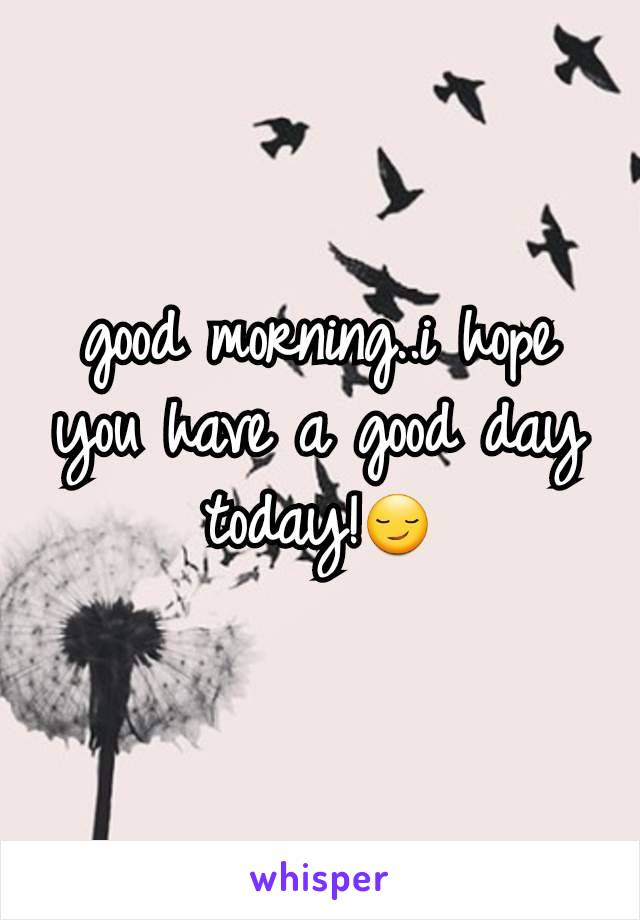 good morning..i hope you have a good day today!😏