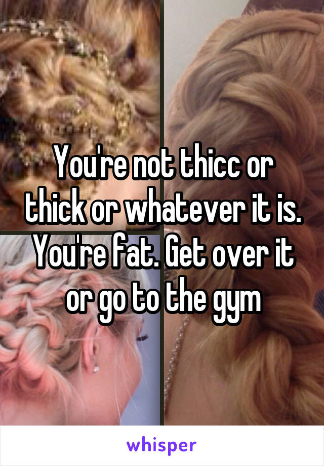 You're not thicc or thick or whatever it is. You're fat. Get over it or go to the gym