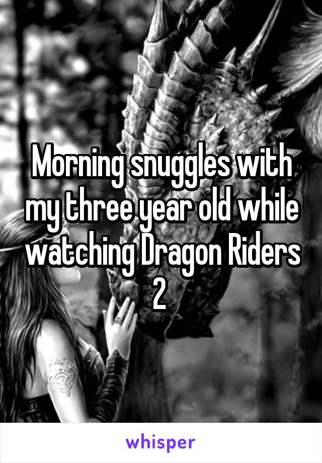 Morning snuggles with my three year old while watching Dragon Riders 2