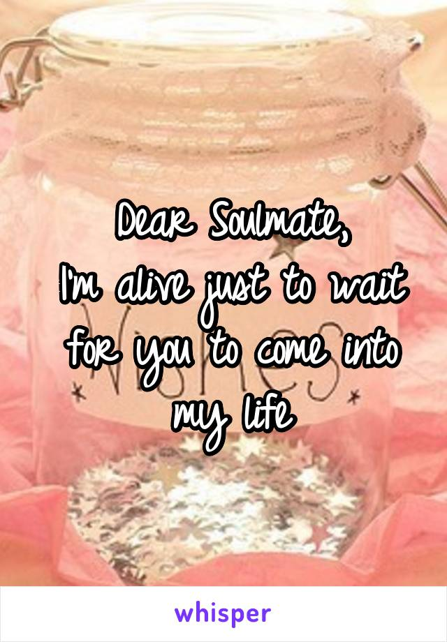Dear Soulmate, I'm alive just to wait for you to come into my life