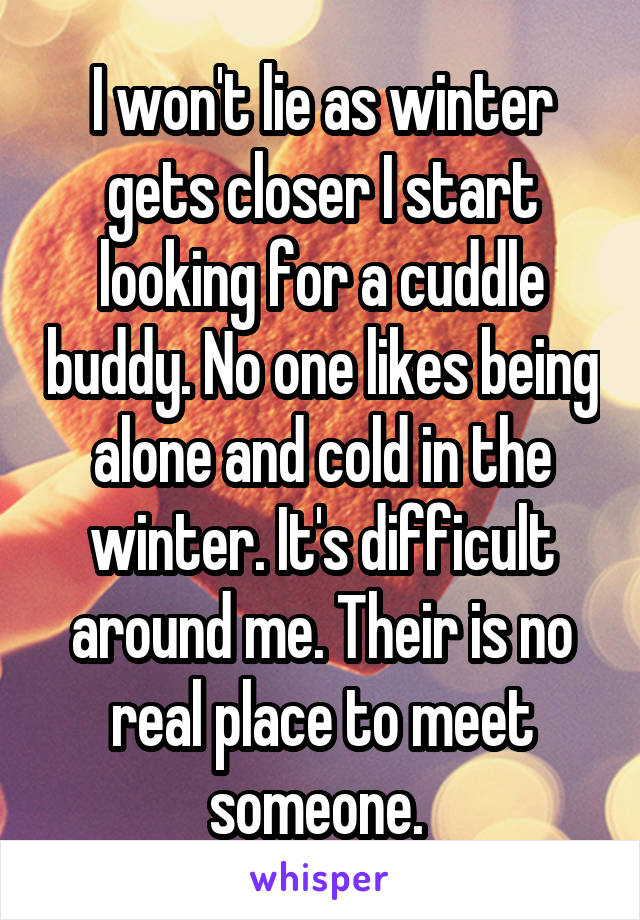 I won't lie as winter gets closer I start looking for a cuddle buddy. No one likes being alone and cold in the winter. It's difficult around me. Their is no real place to meet someone.