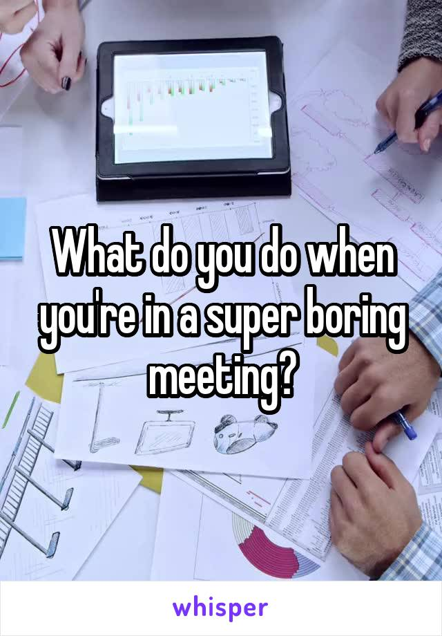 What do you do when you're in a super boring meeting?