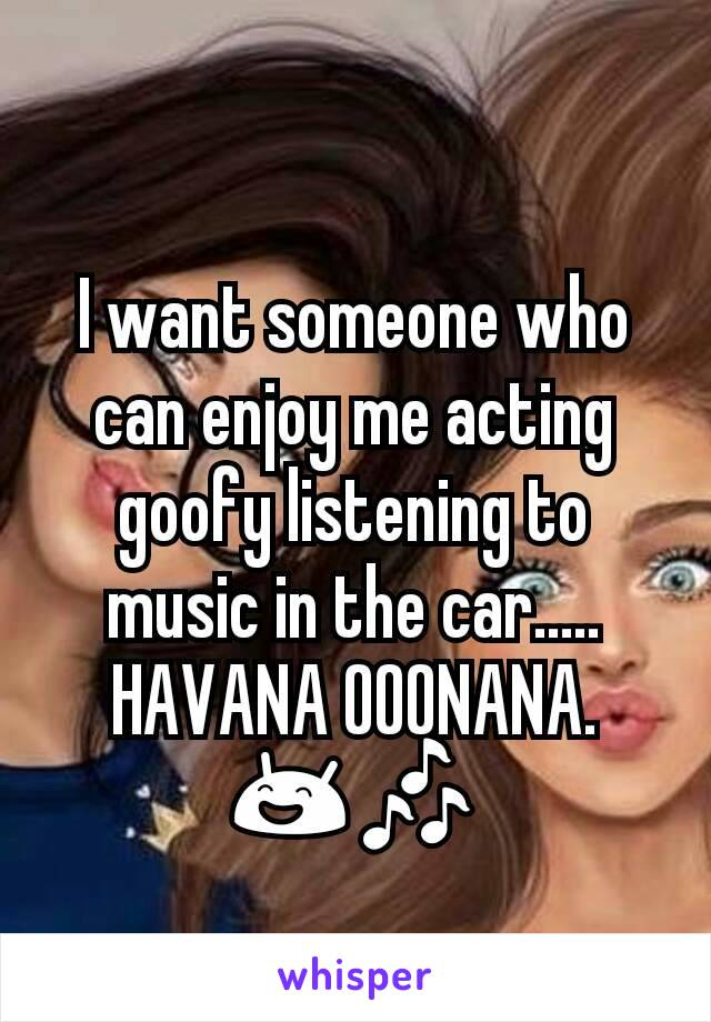 I want someone who can enjoy me acting goofy listening to music in the car..... HAVANA OOONANA. 😄🎶