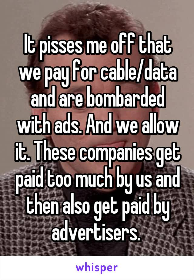 It pisses me off that we pay for cable/data and are bombarded with ads. And we allow it. These companies get paid too much by us and then also get paid by advertisers.