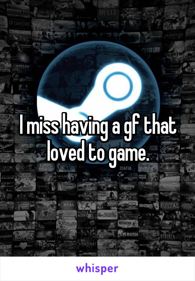 I miss having a gf that loved to game.