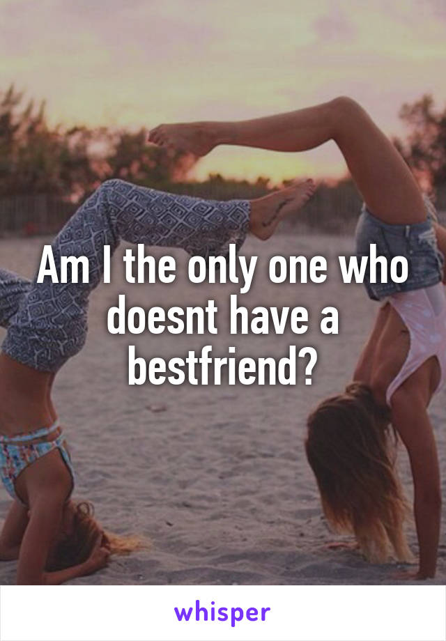 Am I the only one who doesnt have a bestfriend?