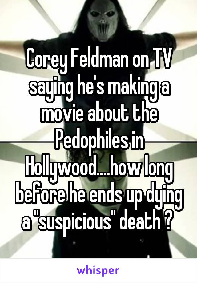"""Corey Feldman on TV saying he's making a movie about the Pedophiles in Hollywood....how long before he ends up dying a """"suspicious"""" death ?"""