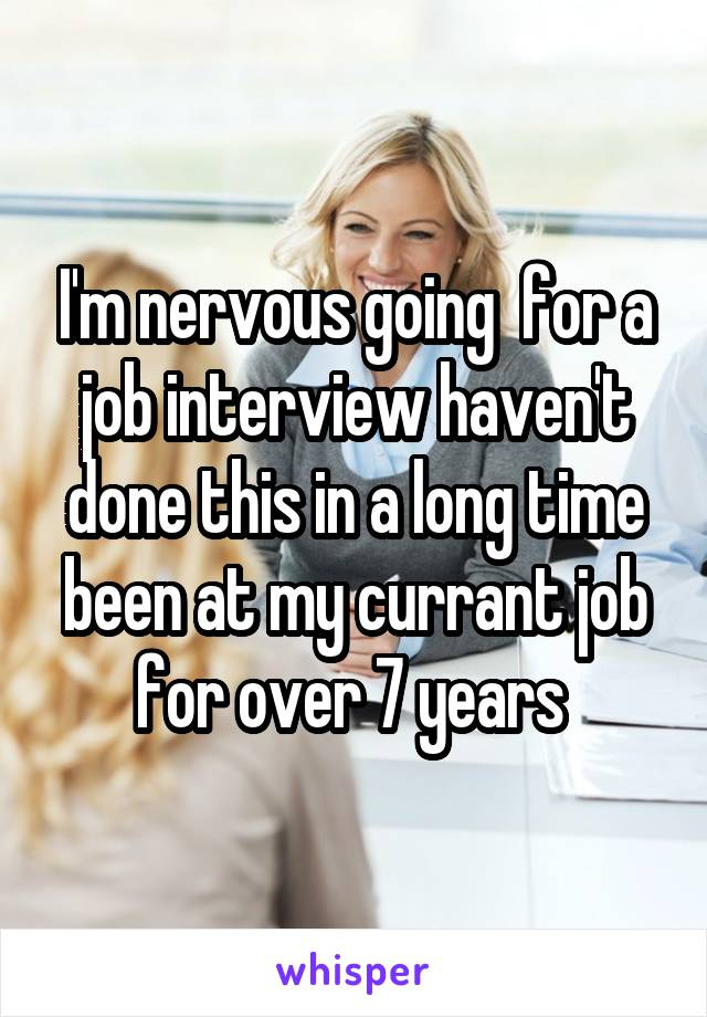I'm nervous going  for a job interview haven't done this in a long time been at my currant job for over 7 years