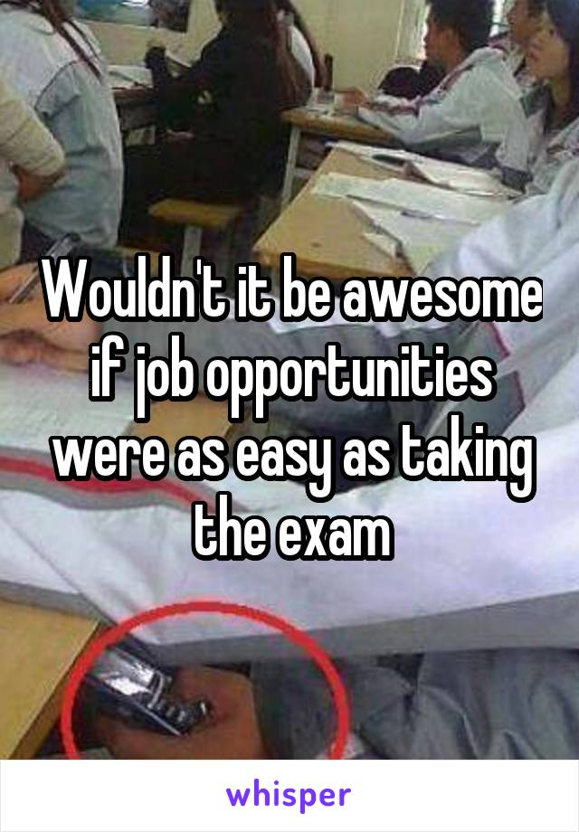 Wouldn't it be awesome if job opportunities were as easy as taking the exam