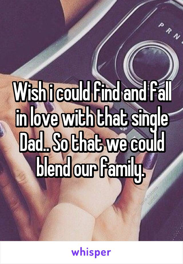Wish i could find and fall in love with that single Dad.. So that we could blend our family.