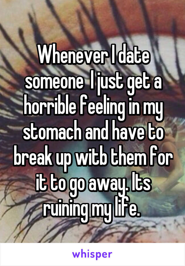 Whenever I date someone  I just get a horrible feeling in my stomach and have to break up witb them for it to go away. Its ruining my life.