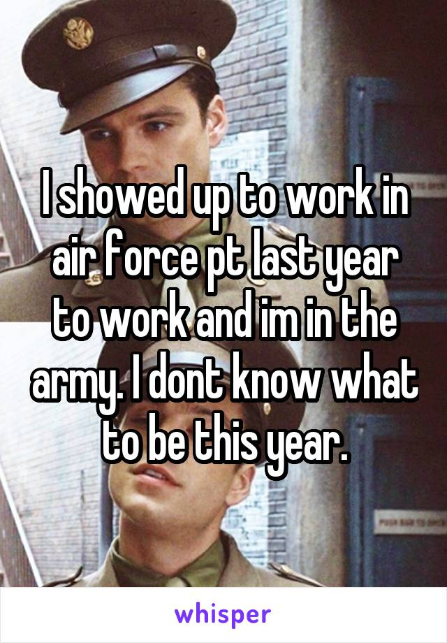 I showed up to work in air force pt last year to work and im in the army. I dont know what to be this year.