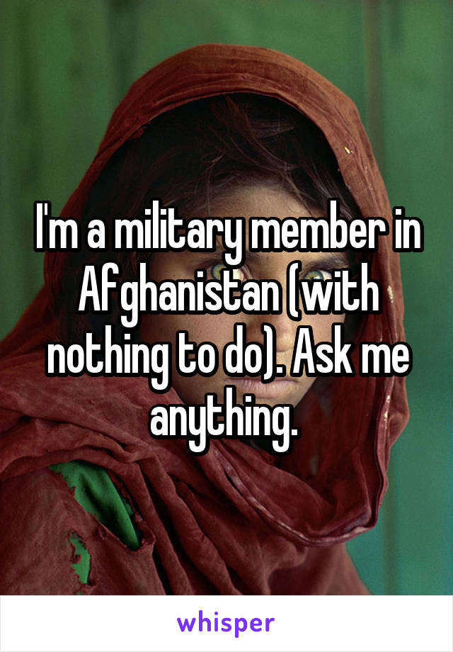 I'm a military member in Afghanistan (with nothing to do). Ask me anything.