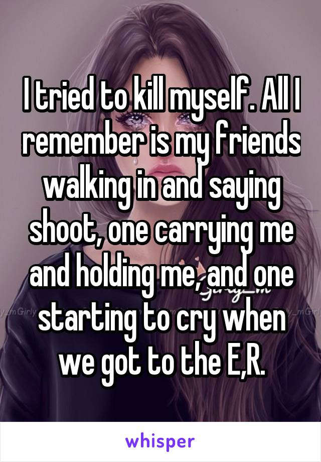 I tried to kill myself. All I remember is my friends walking in and saying shoot, one carrying me and holding me, and one starting to cry when we got to the E,R.