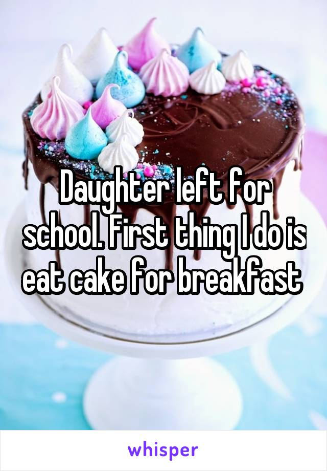 Daughter left for school. First thing I do is eat cake for breakfast