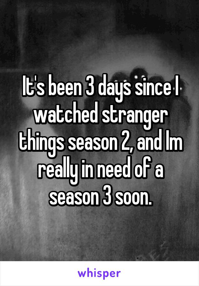 It's been 3 days since I watched stranger things season 2, and Im really in need of a season 3 soon.