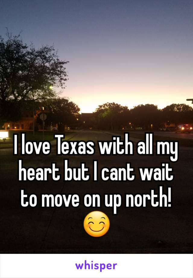 I love Texas with all my heart but I cant wait to move on up north!😊