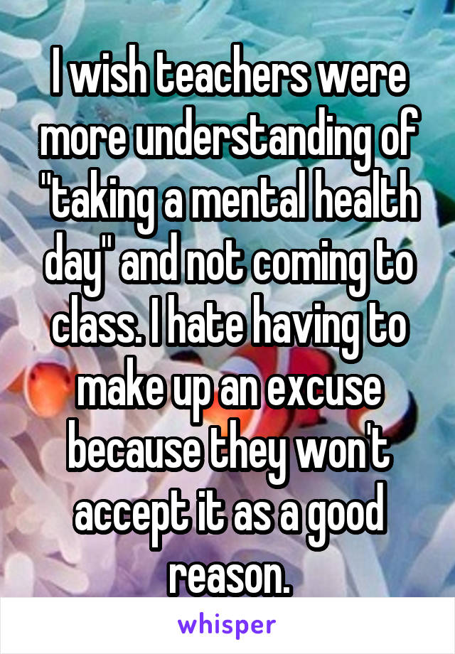 """I wish teachers were more understanding of """"taking a mental health day"""" and not coming to class. I hate having to make up an excuse because they won't accept it as a good reason."""