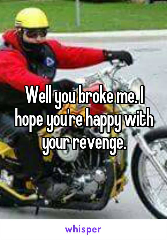 Well you broke me. I hope you're happy with your revenge.
