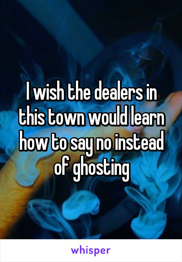 I wish the dealers in this town would learn how to say no instead of ghosting