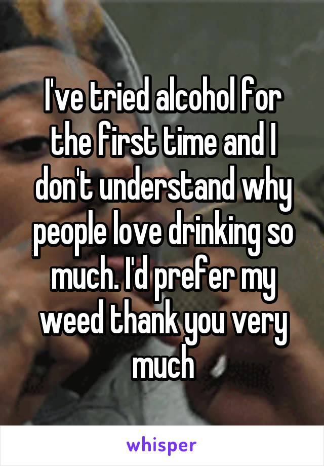 I've tried alcohol for the first time and I don't understand why people love drinking so much. I'd prefer my weed thank you very much