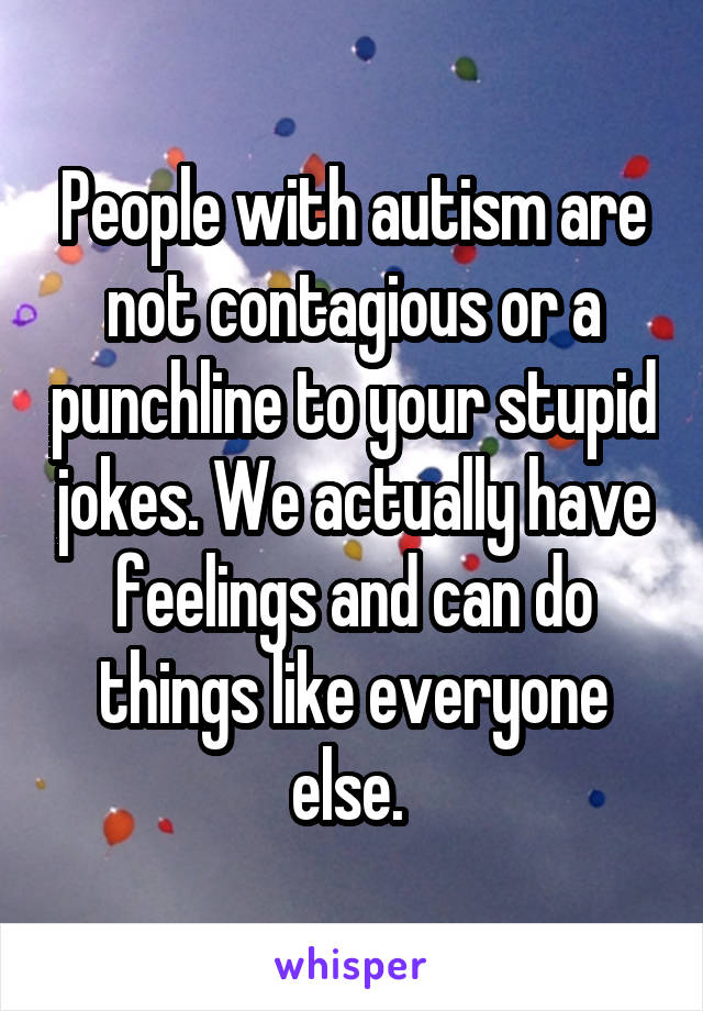People with autism are not contagious or a punchline to your stupid jokes. We actually have feelings and can do things like everyone else.