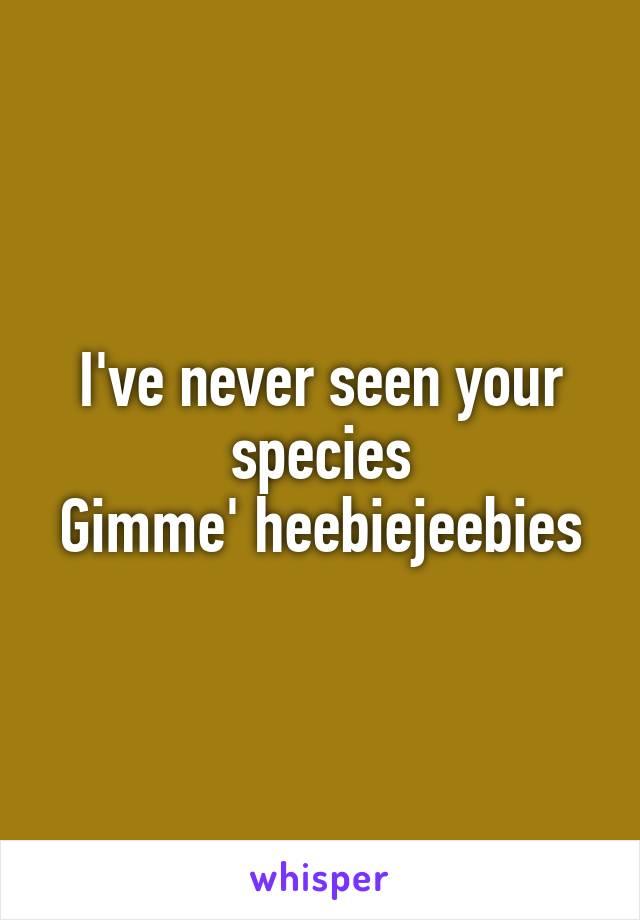 I've never seen your species Gimme' heebiejeebies